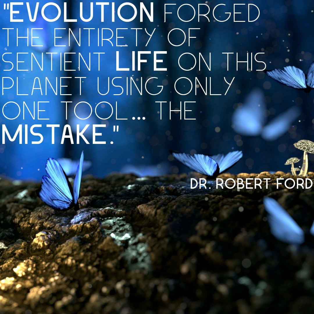 """Evolution forged the entirety of sentient life on this planet using only one tool… The mistake."" Dr. Robert Ford [1080×1080]"