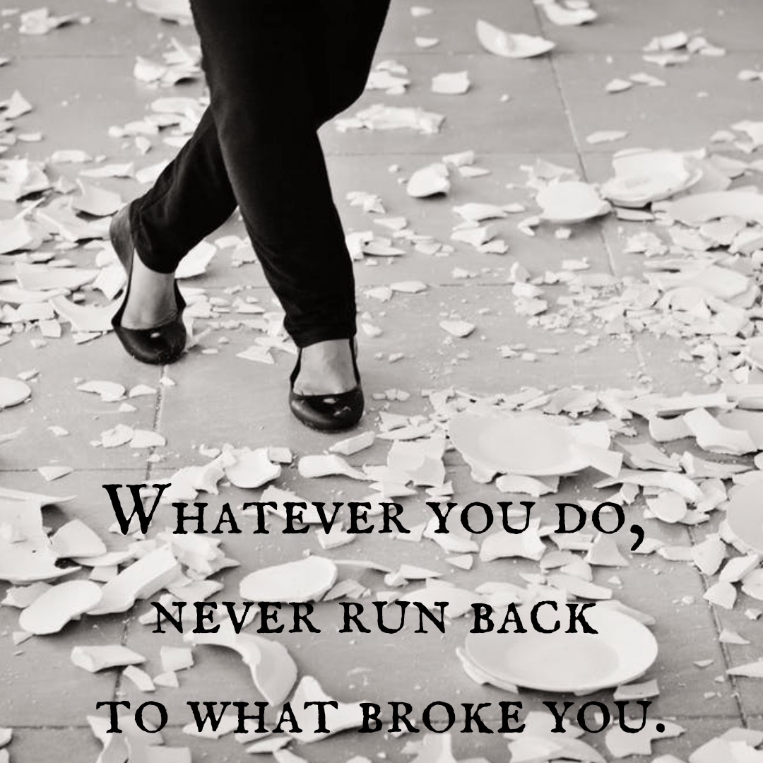 Whatever you do, never run back to what broke you. Unknown [1080×1080]