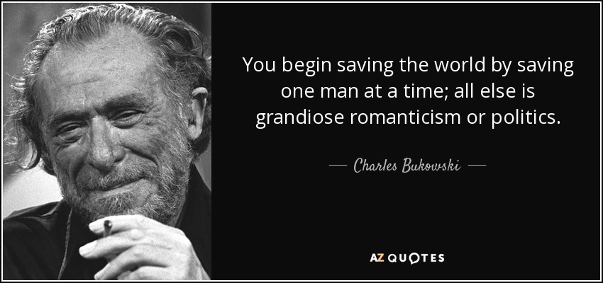You begin saving the world by saving one man at a time; all else is grandiose romanticism or politics. – Charles Bukowski (850×400)