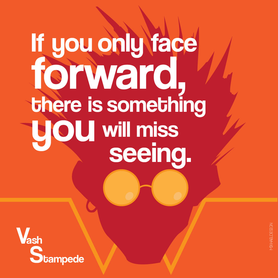 """If you only face forward, there is something you will miss seeing."" ~ Vash Stampede [894×894]"