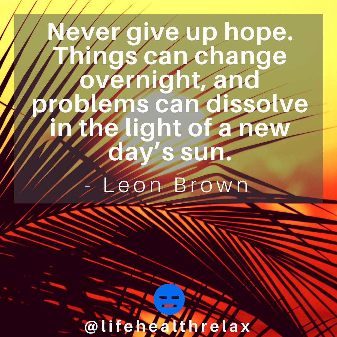 [Image] Never give up hope. Things can change overnight, and problems can dissolve in the light of a new day's sun. – Leon Brown
