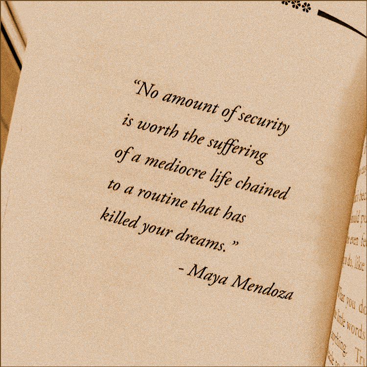 """No amount of security is worth the suffering of a mediocre life…"" – Maya Mendoza [750×750]"