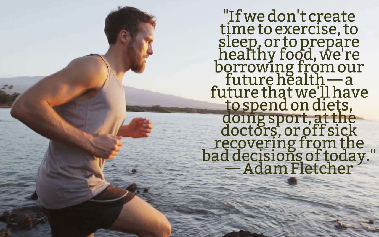 """If we don't create time to exercise, to sleep, or to prepare healthy food,…"" – Adam Fletcher [1280×800]"