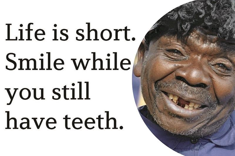 Life is short; Smile while you still have teeth (800×534)