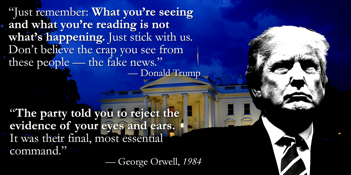 """What you're seeing and what you're reading is not what's happening."" – Trump / ""The party told you to reject the evidence of your eyes and ears."" – Orwell [1200×600]"
