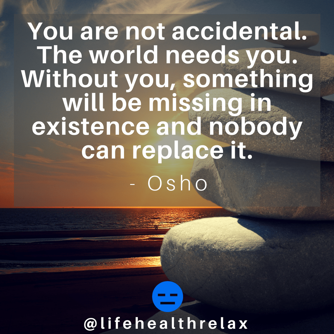 [Image] You are not accidental. The world needs you. Without you, something will be missing in existence and nobody can replace it. – Osho