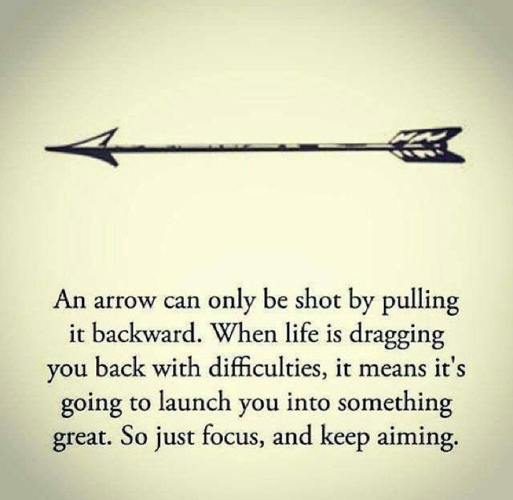 M An arrow can only be shot by pulling it backward. When life is dragging you back with difficulties, it means it's going to launch you into something great. So just focus, and keep aiming. https://inspirational.ly