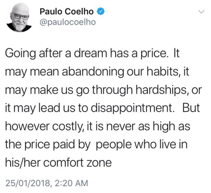 Paulo Coelho O 5 @paulocoelho Going after a dream has a price. It may mean abandoning our habits, it may make us go through hardships, or it may lead us to disappointment. But however costly, it is never as high as the price paid by people who live in his/her comfort zone 25/01/2018, 2:20 AM https://inspirational.ly