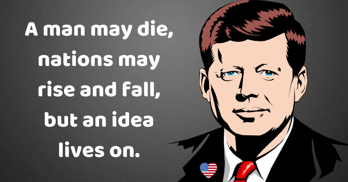 """A man may die, nations may rise and fall, but an idea lives on."" – John F. Kennedy [1200×630]"