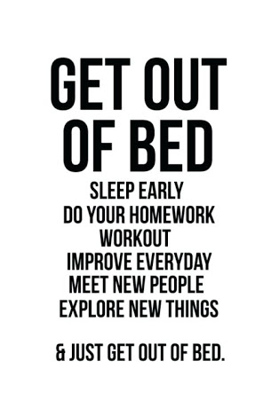 GET OUT OF BED SLEEP EARLY OO YOUR HOMEWORK WORKOUT IMPROVE EVERYDAY MEET NEW PEOPLE EXPLORE NEW THINOS & JUST GET OUT OF BEO. https://inspirational.ly