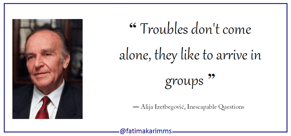 """ Troubles don't come alone, they like to arrive in groups "" ― Alija Izetbegović, Inescapable Questions [960×450]"