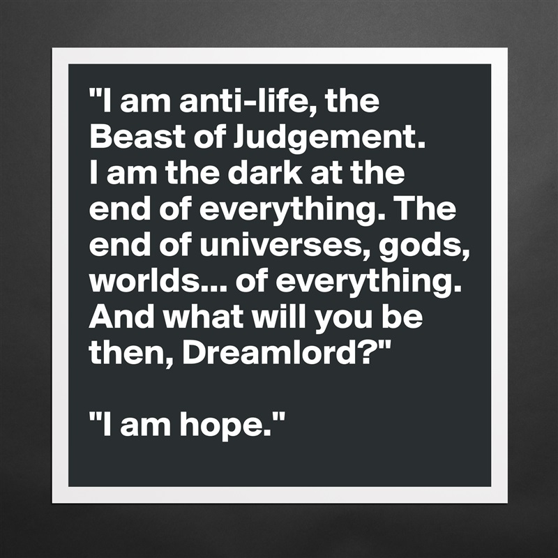 """I am anti-life, the beast of judgement. I am the dark at the end of everything. The end of universes, gods, worlds… of everything. And what will you be then, Dreamlord? I am hope."" – Neil Gaiman [800×800]"