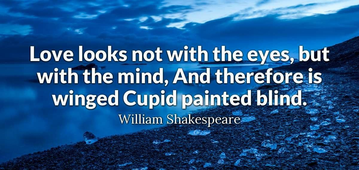 """love looks not with the eyes, but with the mind, And therefore is winged Cupid painted blind.""-William Shakespeare[1200×568]"