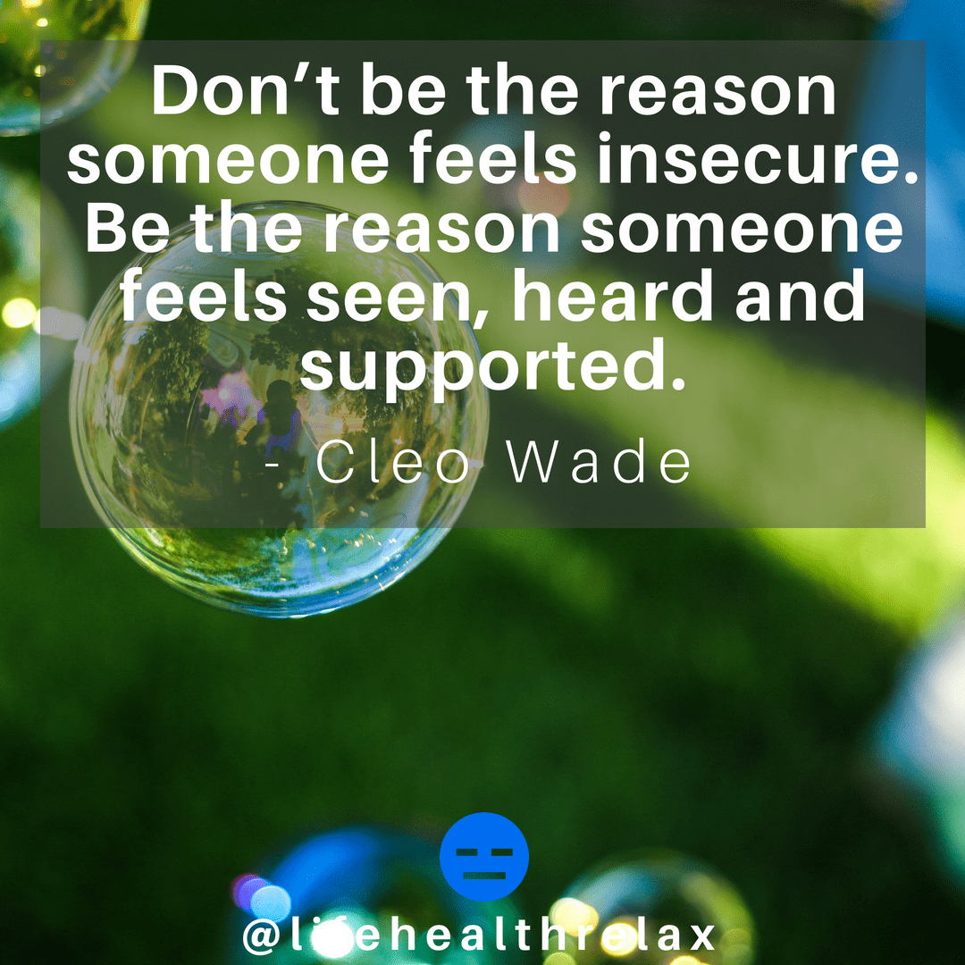 [Image] Don't be the reason someone feels insecure. Be the reason someone feels seen, heard and supported. – Cleo Wade