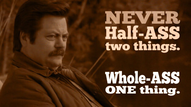 NEVER Half-ASS two things. Whole-ASS ONE thing. https://inspirational.ly