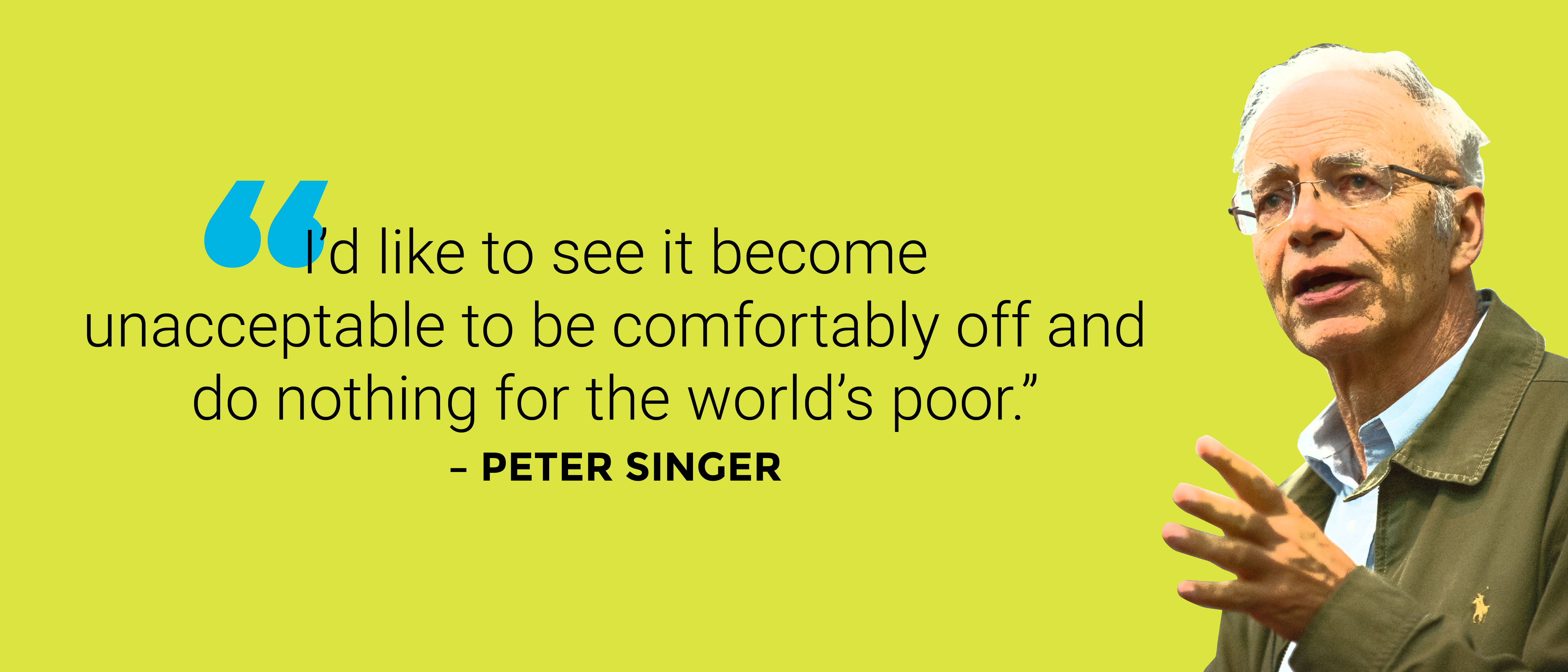 """I'd like to see it become unacceptable to be comfortably off and do nothing for the world's poor."" -Peter Singer [5833 x 2500]"