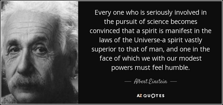 """Every one who is seriously involved in the pursuit of science becomes convinced that a spirit is manifest in the laws of the Universe-a spirit vastly superior to that of man, and one in the face of which we with our modest powers must feel humble."" – Albert Einstein [1366 x 768]"