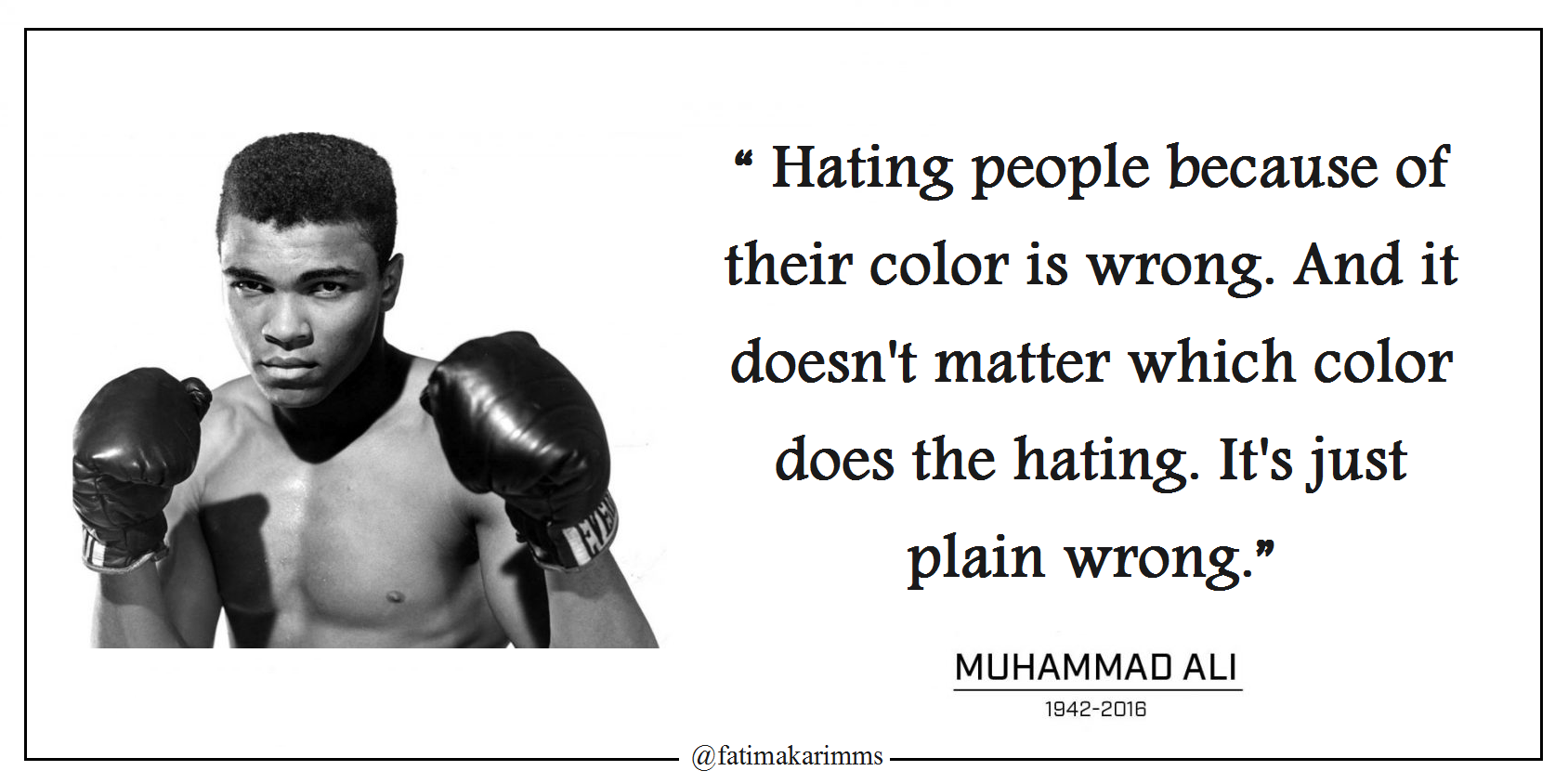 """ Hating people because of their color is wrong. And it doesn't matter which color does the hating. It's just plain wrong."" ― Muhammad Ali [1688×844]"