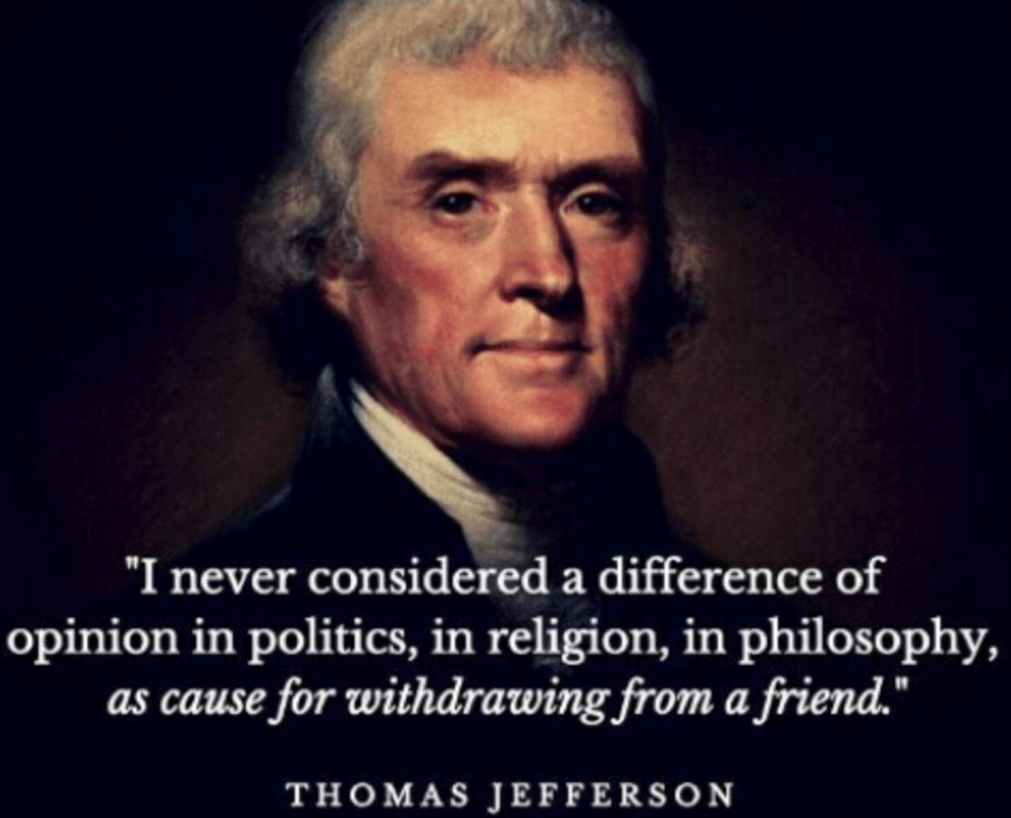 """I never considered a difference of opinion in politics, in religion, in philosophy, as cause for withdrawing from a friend."" – Thomas Jefferson to William Hamilton, April 22, 1800"