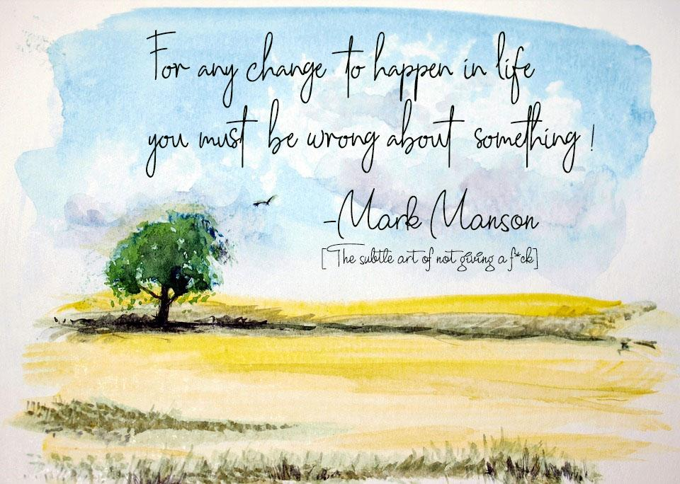 [Image] For any change to happen in life, you must be wrong about something -Mark Manson