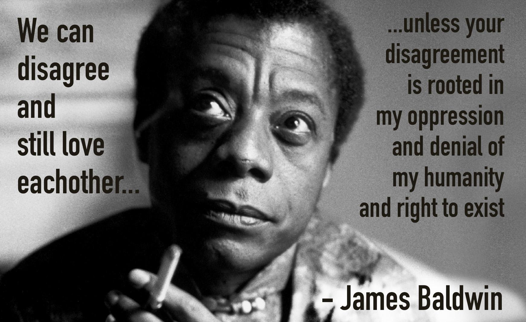 """We can disagree and still love each other, unless your disagreement is rooted in my oppression and denial of my humanity and right to exist"" – James Baldwin [1743 x 1066] [OC]"