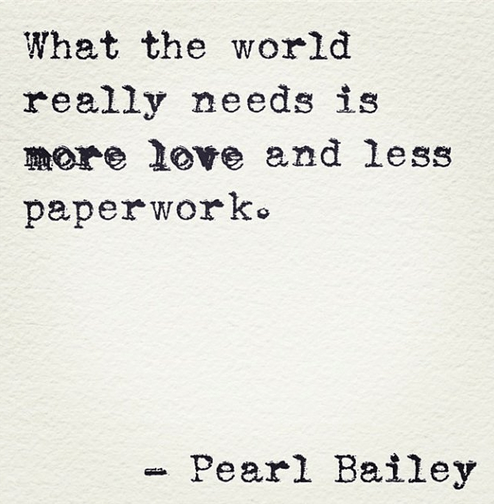 What the world really needs is MORE LOVE and LESS PAPERWORK. – Pearl Bailey (494×504)
