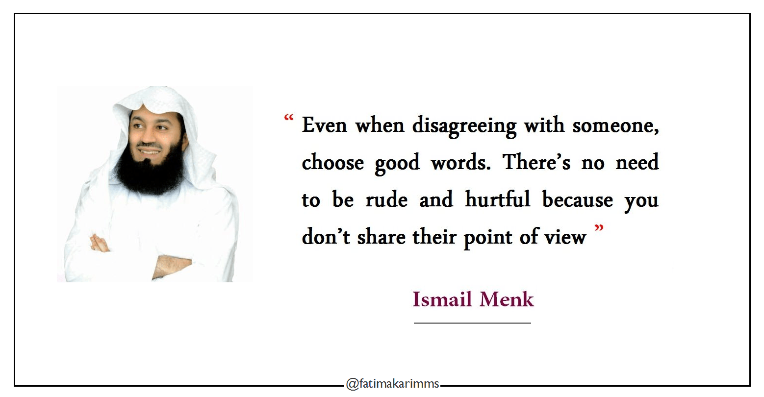 """ Even when disagreeing with someone, choose good words. There's no need to be rude and hurtful because you don't share their point of view "" Ismail Menk [1558×810]"