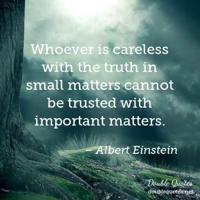 """Whoever is careless with the truth in small matters cannot be trusted with important matters.""-Albert Einstein [403X403]"