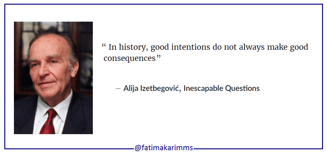 """ In history, good intentions do not always make good consequences "" ― Alija Izetbegović, Inescapable Questions [1057×495]"