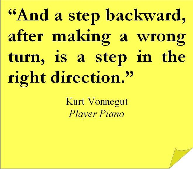 """""""And a step backward, after making a wrong turn, is a step in the right direction."""" Kurt Vonnegut https://inspirational.ly"""