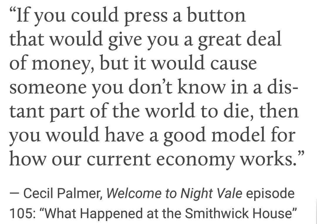 If you could press a button that would give you a great deal of money, but it would cause someone you don't know in a distant part of the world to die, then you would have a good model for how our current economy works. – Welcome to Nightvale [1080*764]