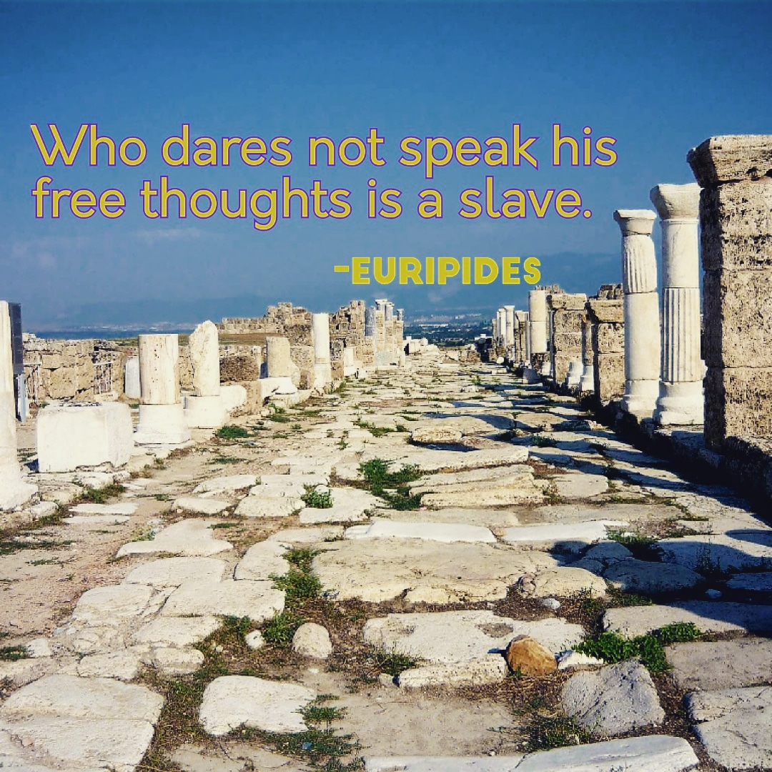 Who dares not speak his free thoughts is a slave. -Euripides [1080×1080]