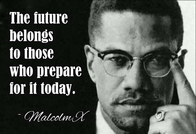 The future belongs to people who prepare for it today. Malcolm X. [800 x 549]