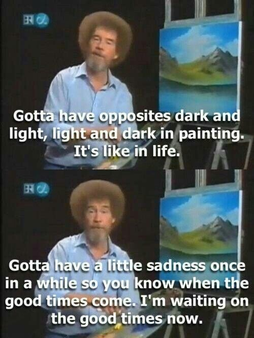 "[Image] ""Gotta have a little sadness once in a while so you know when the good times come"" – Bob ross"