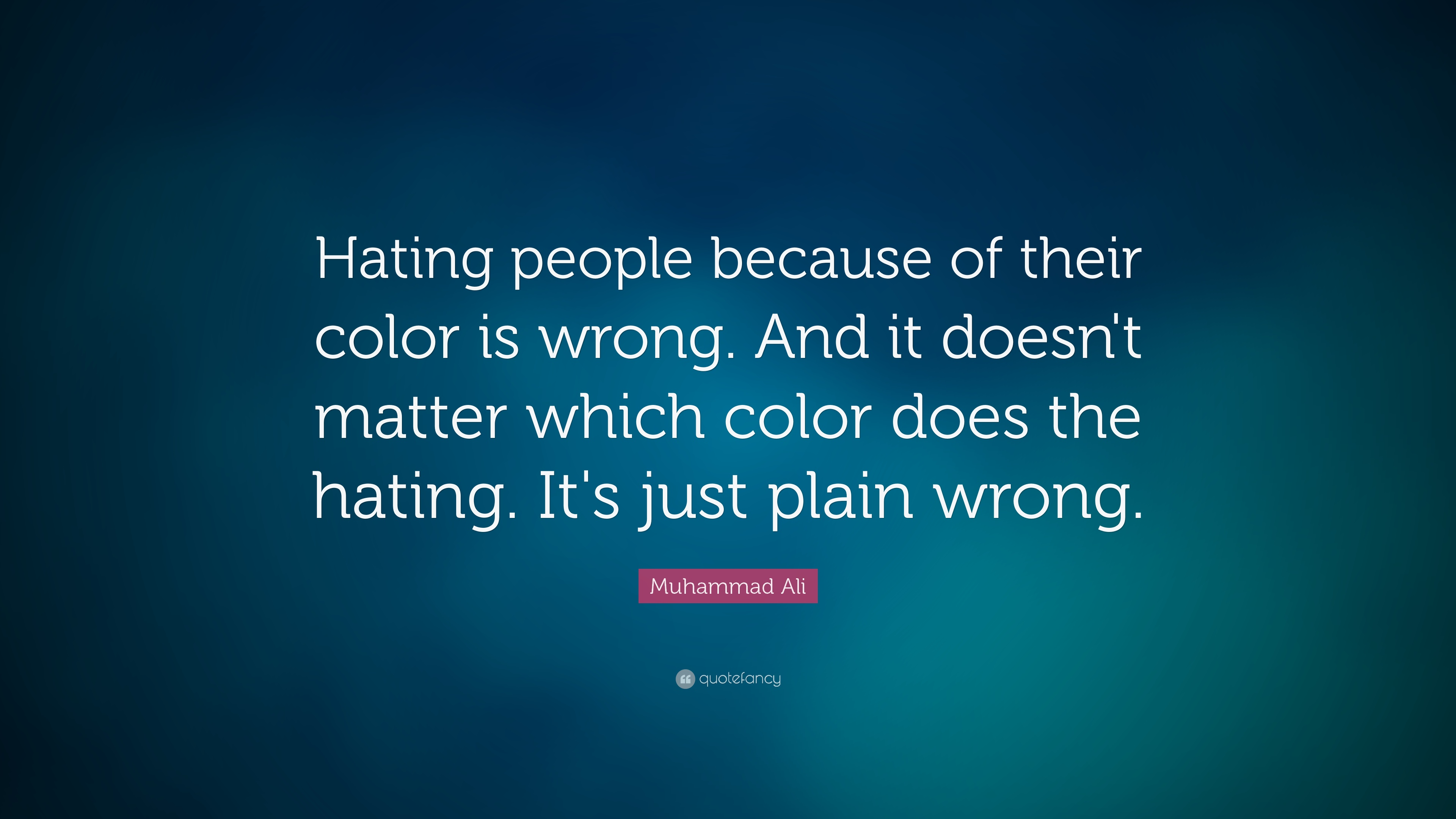 """ Hating people because of their color is wrong. And it doesn't matter which color does the hating. It's just plain wrong."" ― Muhammad Ali [3840×2160]"