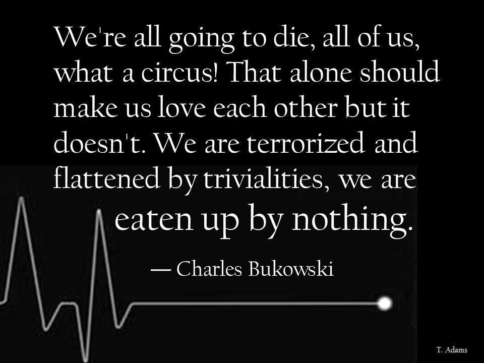 """We're all going to die, all of us, what a circus! That alone should make us love each other but it doesn't. We are terrorized and flattened by trivialities, we are eaten up by nothing."" – Charles Bukowsli [960×720]"