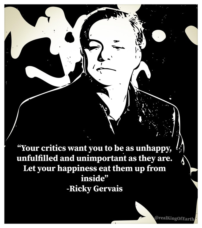 """""""Your critics want you to be as unhappy, [, unfulfilled and unimportant as they are. A Let your happiness eat them up from inside"""" -Ricky Gervais https://inspirational.ly"""