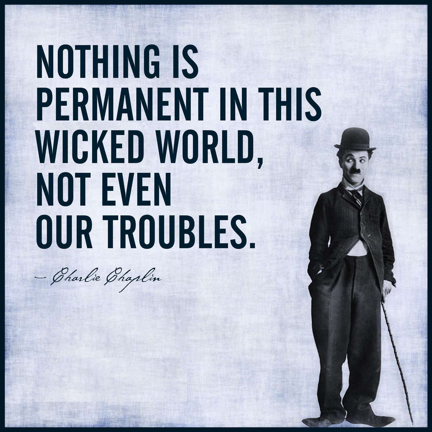 """ Nothing is permanent in this wicked world – not even our troubles "" – Charlie Chaplin [ 1500*1500 ]"