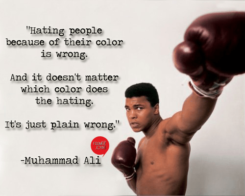 """ Hating people because of their color is wrong. And it doesn't matter which color does the hating. It's just plain wrong."" ― Muhammad Ali [500×400]"