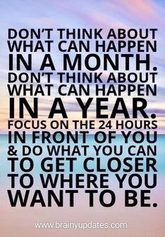 [Image] Focus on the 24 hrs infront of you and do what you can to get closer to where you want to be.