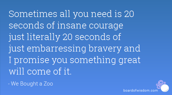 "[Image] ""Sometimes all you need is 20 seconds of insane courage…"""