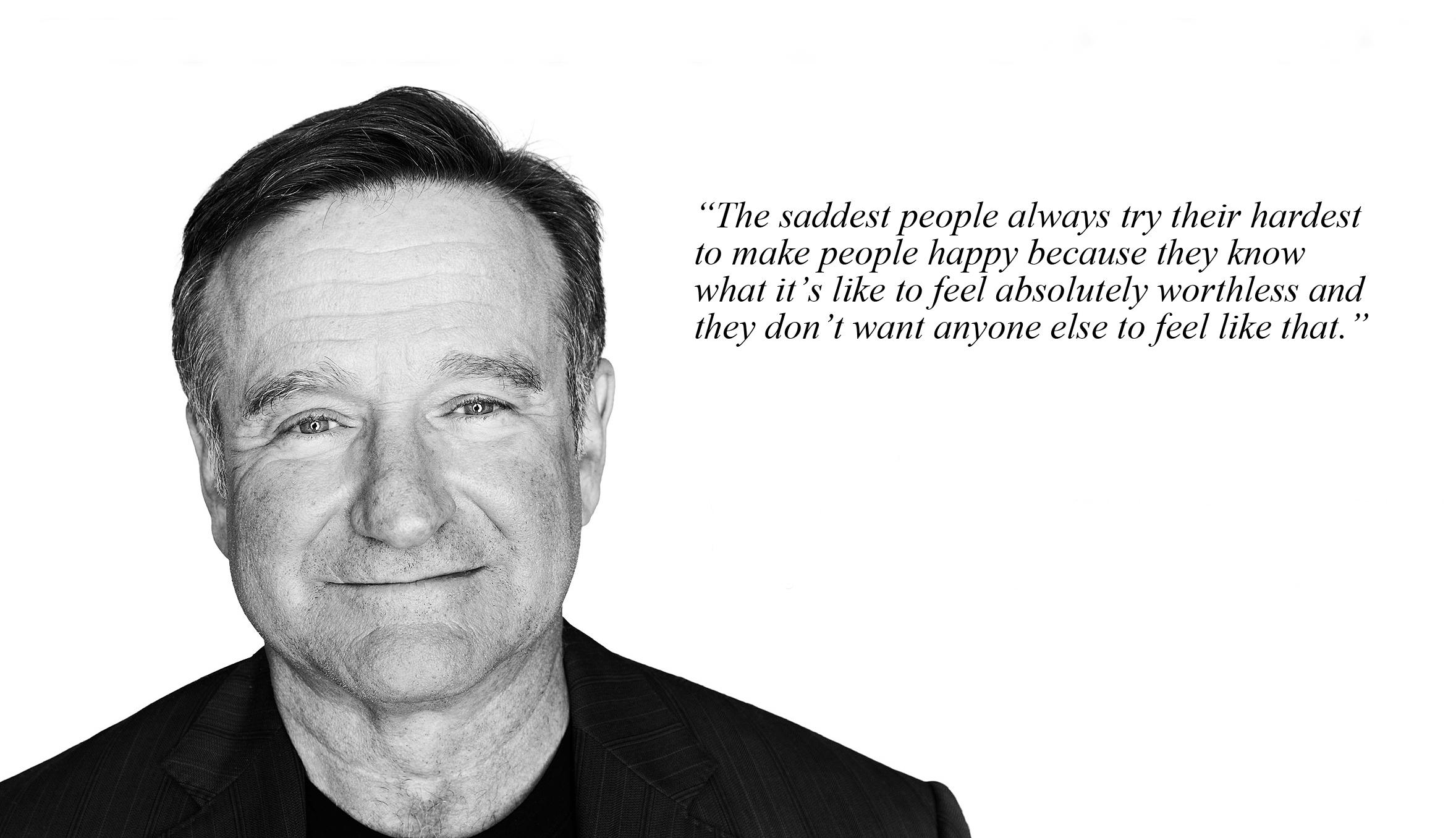 """The saddest people always try their hardest to make people happy because they know what it's like to feel absolutely worthless and they don't want anyone else to feel like that."" – Robin Williams [2356 x 1356]"