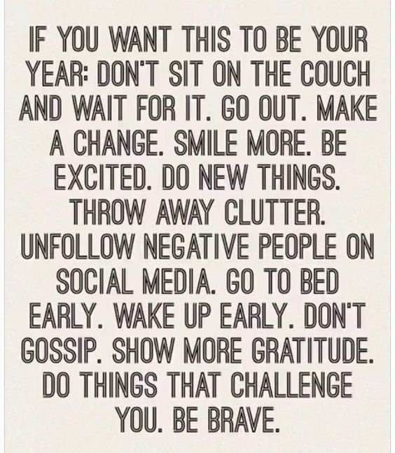 IF YOU WANT THIS TO BE YOUR YEAR: DON'T SIT ON THE COUCH AND WAIT FOR IT. GO OUT. MAKE A CHANGE. SMILE MORE. BE EXCITED. DO NEW THINGS. THROW AWAY CLUTTER. UNFOLLOW NEGATIVE PEOPLE ON SOCIAL MEDIA. GO TO BED EARLY. WAKE UP EARLY. DON'T GOSSIP. SHOW MORE GRATITUDE. DO THINGS THAT CHALLENGE YOU. BE BRAVE. https://inspirational.ly