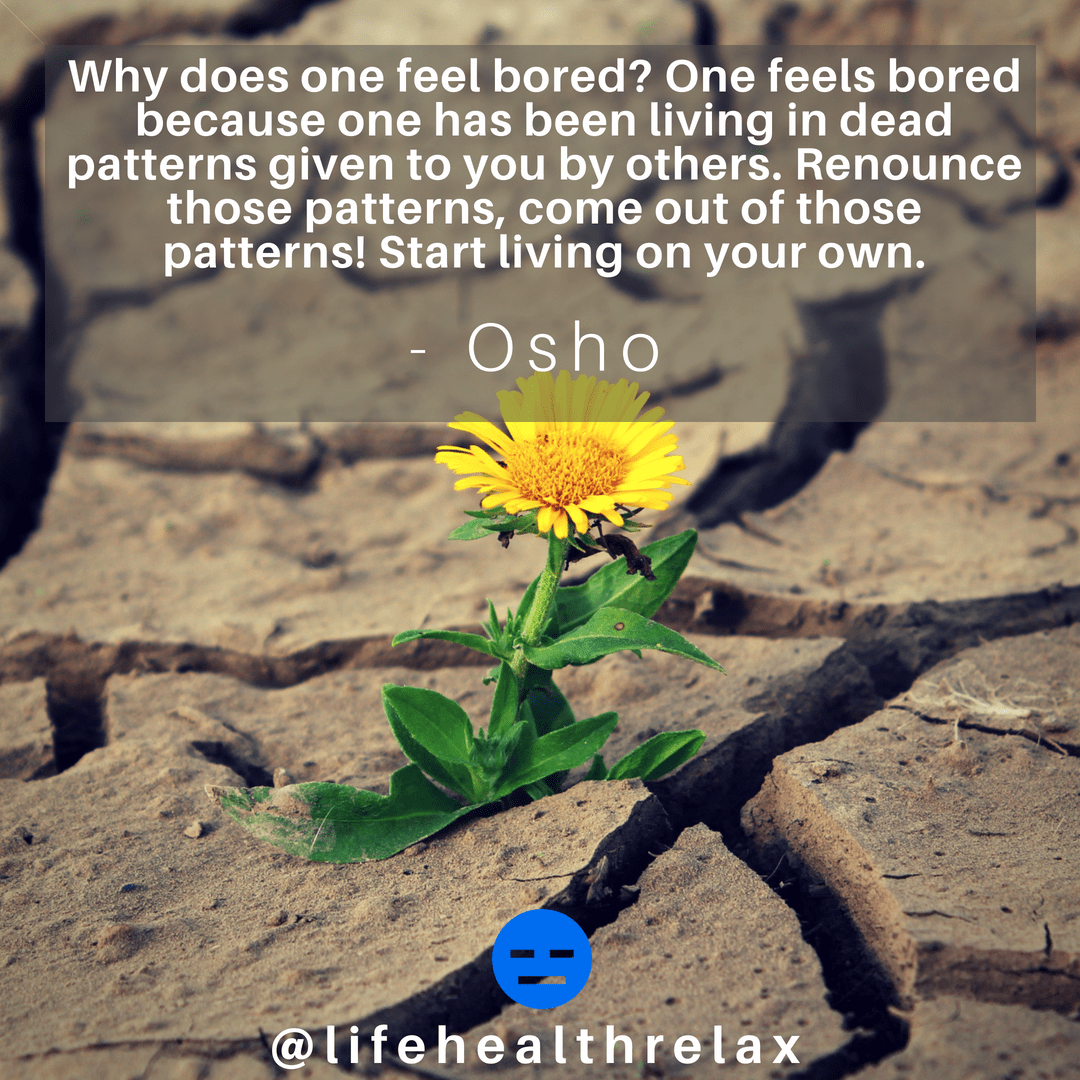 [Image] Why does one feel bored? One feels bored because one has been living in dead patterns given to you by others. Renounce those patterns, come out of those patterns! Start living on your own. – Osho