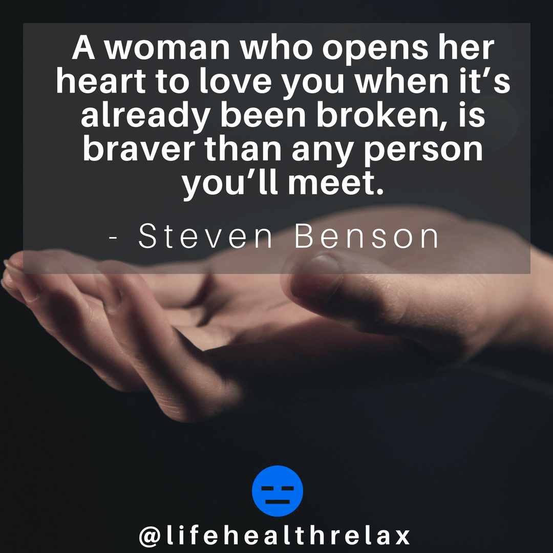 [Image] A woman who opens her heart to love you when it's already been broken, is braver than any person you'll meet. – Steven Benson