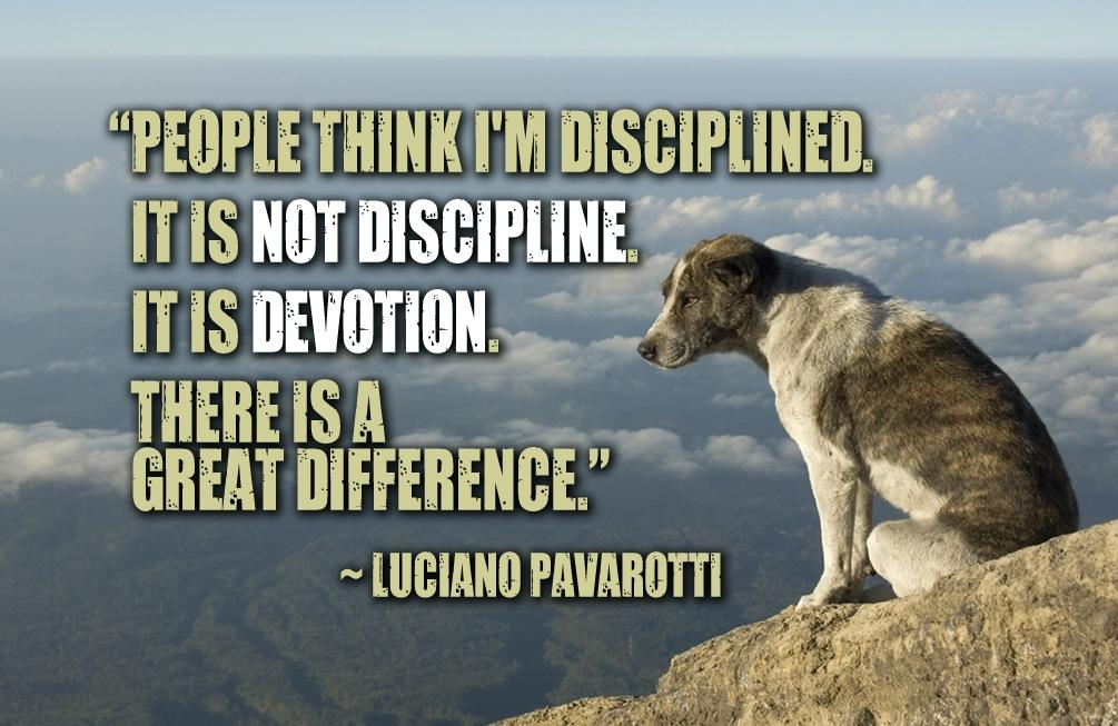 People think I'm disciplined. It's not discipline. It's devotion. There is a great difference. ~Luciano Pavarotti [1005×653]