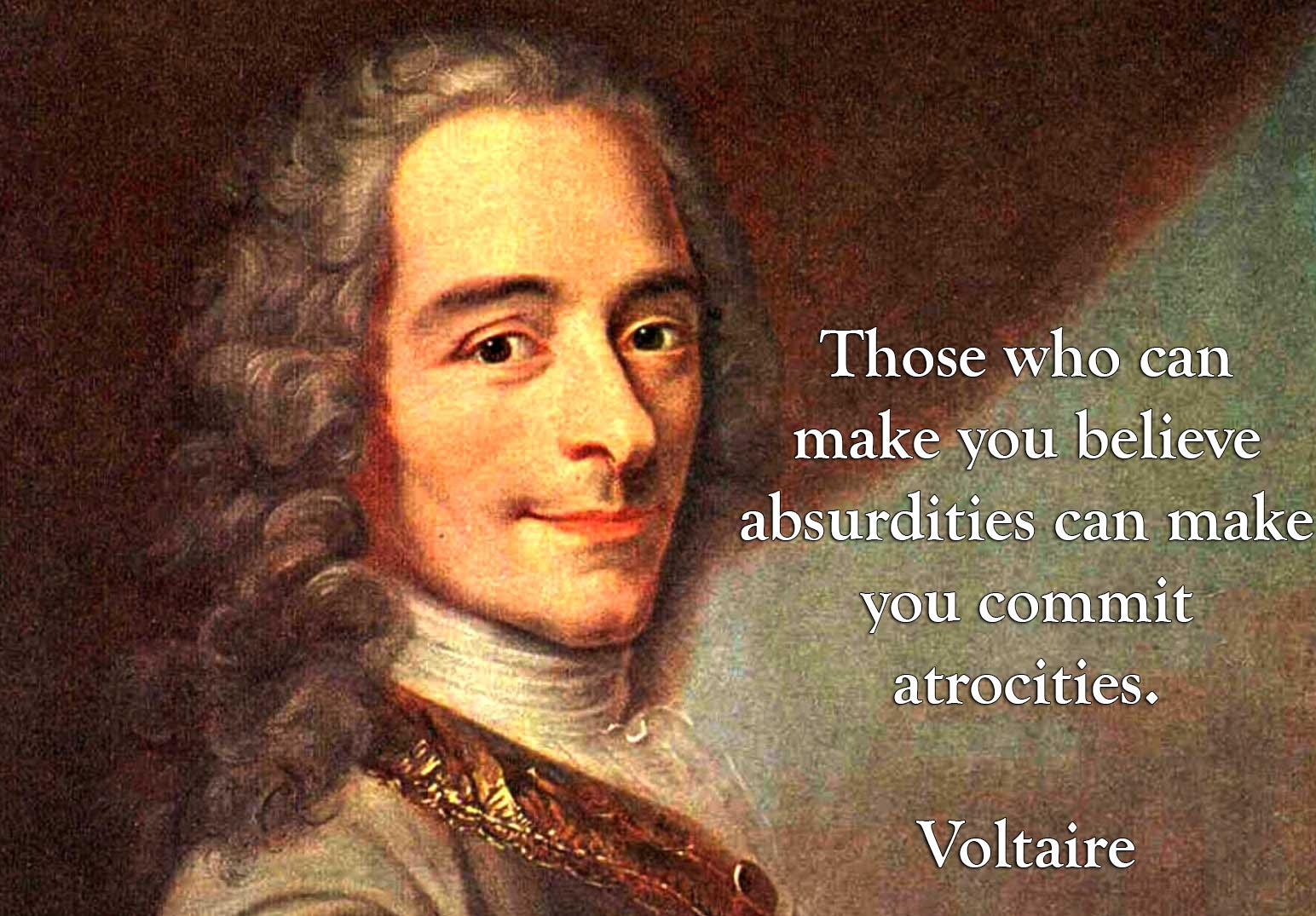 Those who can make you believe absurdities can make you commit atrocities. – Voltaire [1544 × 1075]