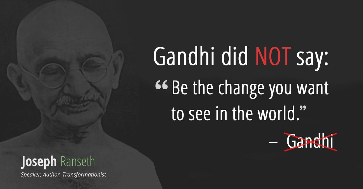 "Gandhi didn't actually say ""Be the change you want to see in the world."" Here's the real quote: [824 x 430]"