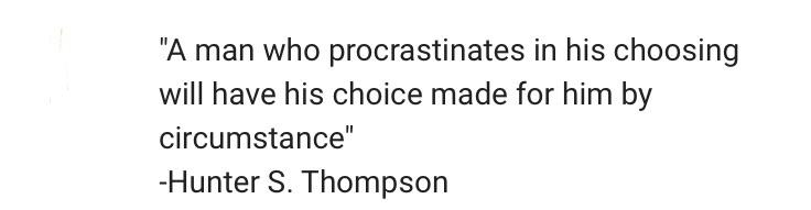 "[image]""A man who procrastinated in his choosing will have his choice made for him by circumstance."" – Hunter S. Thompson"