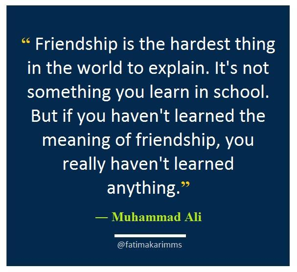 """ Friendship is the hardest thing in the world to explain. It's not something you learn in school. But if you haven't learned the meaning of friendship, you really haven't learned anything."" ― Muhammad Ali [ 607*556 ]"